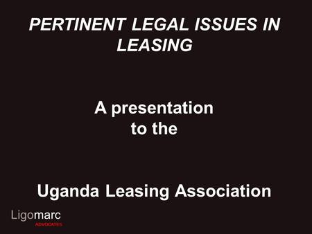 Ligomarc ADVOCATES PERTINENT LEGAL ISSUES IN LEASING A presentation to the Uganda Leasing Association.