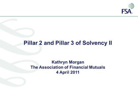 Pillar 2 and Pillar 3 of Solvency II Kathryn Morgan The Association of Financial Mutuals 4 April 2011.