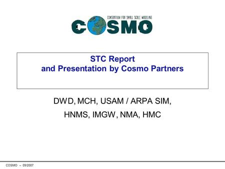 COSMO – 09/2007 STC Report and Presentation by Cosmo Partners DWD, MCH, USAM / ARPA SIM, HNMS, IMGW, NMA, HMC.