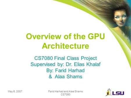 May 8, 2007Farid Harhad and Alaa Shams CS7080 Overview of the GPU Architecture CS7080 Final Class Project Supervised by: Dr. Elias Khalaf By: Farid Harhad.