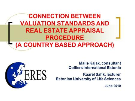 CONNECTION BETWEEN VALUATION STANDARDS AND REAL ESTATE APPRAISAL PROCEDURE (A COUNTRY BASED APPROACH) Maile Kajak, consultant Colliers International Estonia.