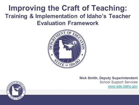 Improving the Craft of Teaching: Training & Implementation of Idaho's Teacher Evaluation Framework Nick Smith, Deputy Superintendent School Support Services.