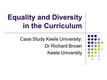 Equality and Diversity in the Curriculum Case Study Keele University: Dr Richard Brown Keele University.