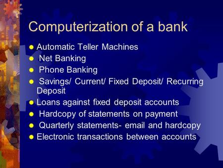 Computerization of a bank  Automatic Teller Machines  Net Banking  Phone Banking  Savings/ Current/ Fixed Deposit/ Recurring Deposit  Loans against.