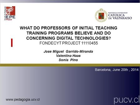 WHAT DO PROFESSORS OF INITIAL TEACHING TRAINING PROGRAMS BELIEVE AND DO CONCERNING DIGITAL TECHNOLOGIES ? FONDECYT PROJECT 11110455 Barcelona, June 20th,