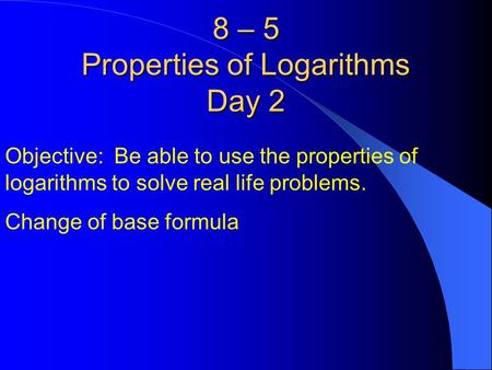 8 – 5 Properties of Logarithms Day 2 Objective: Be able to use the properties of logarithms to solve real life problems. Change of base formula.