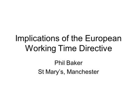 Implications of the European Working Time Directive Phil Baker St Mary's, Manchester.
