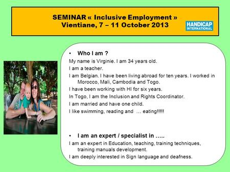 SEMINAR « Inclusive Employment » Vientiane, 7 – 11 October 2013 Who I am ?Who I am ? My name is Virginie. I am 34 years old. I am a teacher. I am Belgian.