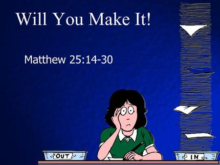 Will You Make It! Matthew 25:14-30. Background Matthew 24 – Olivet Discourse Signs of the 2 nd coming of Christ Matthew 25 comprises 2 parables. Message.