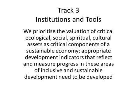 Track 3 Institutions and Tools We prioritise the valuation of critical ecological, social, spiritual, cultural assets as critical components of a sustainable.