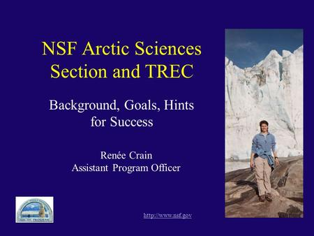 NSF Arctic Sciences Section and TREC Background, Goals, Hints for Success  Renée Crain Assistant Program Officer.