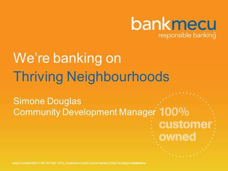 We're banking on Thriving Neighbourhoods Simone Douglas Community Development Manager mecu Limited ABN 21 087 651 607 AFSL / Australian Credit Licence.