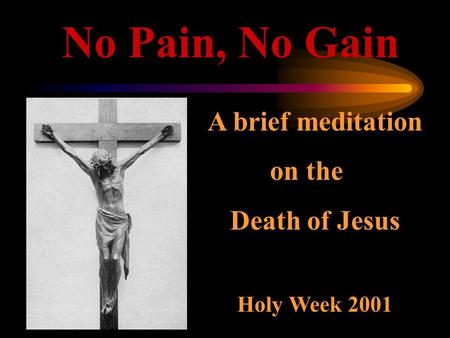 No Pain, No Gain A brief meditation on the Death of Jesus Holy Week 2001.