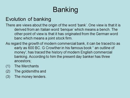Banking Evolution of banking There are views about the origin of the word 'bank'. One view is that it is derived from an Italian word 'benque' which means.