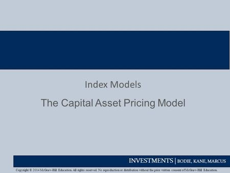 INVESTMENTS | BODIE, KANE, MARCUS Index Models The Capital Asset Pricing Model Copyright © 2014 McGraw-Hill Education. All rights reserved. No reproduction.