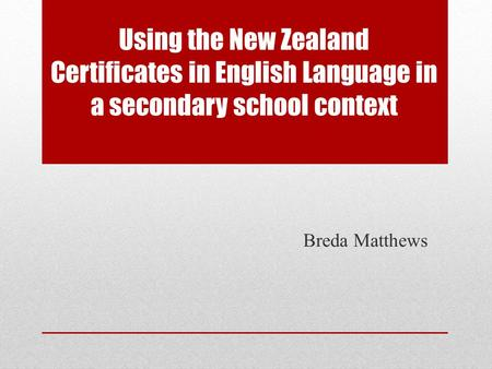 Using the New Zealand Certificates in English Language in a secondary school context Breda Matthews.