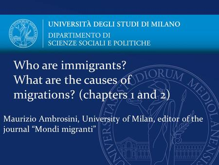 "Maurizio Ambrosini, University of Milan, editor of the journal ""Mondi migranti"" Who are immigrants? What are the causes of migrations? (chapters 1 and."