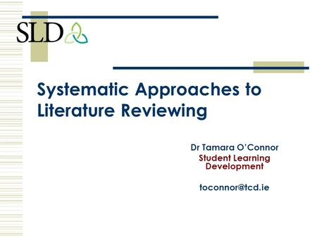 Systematic Approaches to Literature Reviewing Dr Tamara O'Connor Student Learning Development