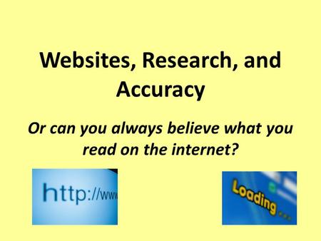 Websites, Research, and Accuracy Or can you always believe what you read on the internet?