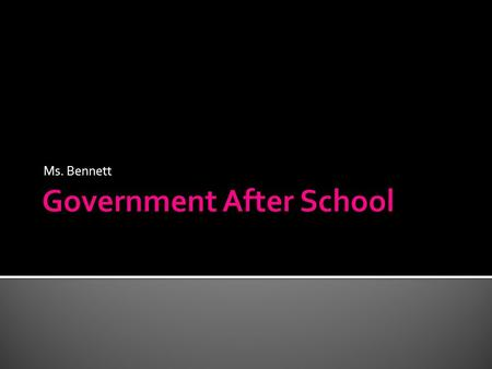Ms. Bennett. Aim: What can we expect this Spring in Government After School? Do Now:  Explain in three or more sentences why you are here right now.
