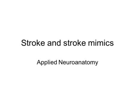 Stroke and stroke mimics Applied Neuroanatomy. Stroke Infarction 75% –Unknown 50% –Lacunar 25% –Embolic 20% –Atherosclerotic 5% Haemorrhage 25% –ICH 50%