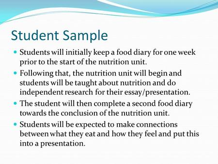Student Sample Students will initially keep a food diary for one week prior to the start of the nutrition unit. Following that, the nutrition unit will.