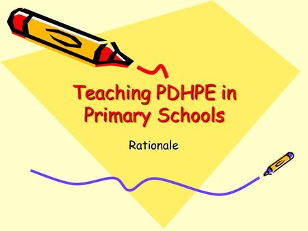 Teaching PDHPE in Primary Schools Rationale. I am a PDHPE advocate! The teaching and learning of Personal Development, Health and Physical Education in.