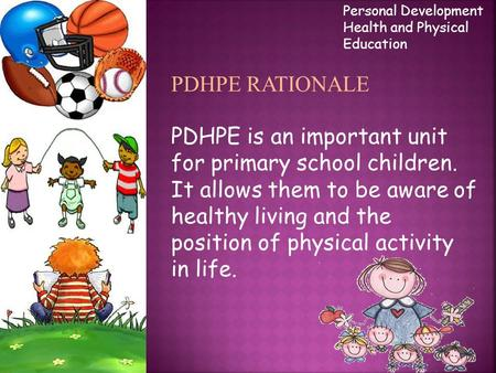 PDHPE RATIONALE PDHPE is an important unit for primary school children. It allows them to be aware of healthy living and the position of physical activity.