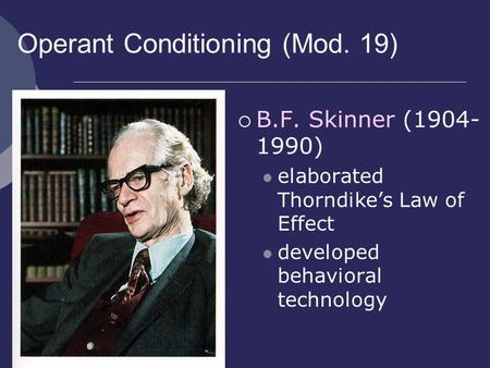Operant Conditioning (Mod. 19)  B.F. Skinner (1904- 1990) elaborated Thorndike's Law of Effect developed behavioral technology.