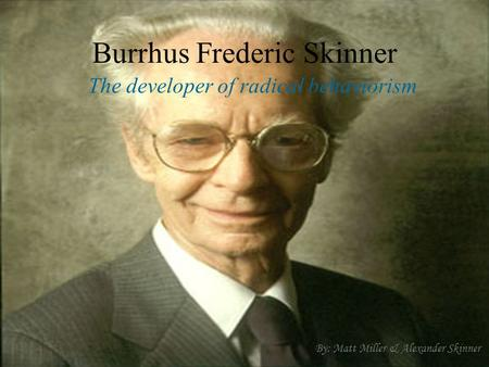 Burrhus Frederic Skinner The developer of radical behaviorism By: Matt Miller & Alexander Skinner.