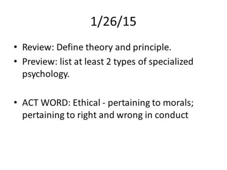 1/26/15 Review: Define theory and principle. Preview: list at least 2 types of specialized psychology. ACT WORD: Ethical - pertaining to morals; pertaining.
