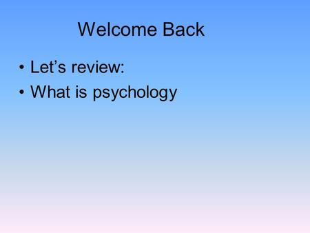 Welcome Back Let's review: What is psychology. Psychology The scientific study of behavior and mental processes. –Uses scientific research methods. –Behavior.
