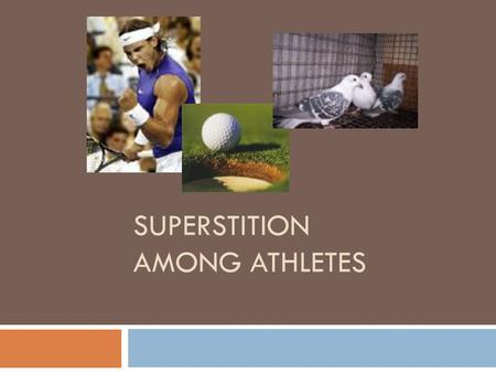 SUPERSTITION AMONG ATHLETES. Define superstition  Superstition is a belief not logically related to the outcome, yet the person believes that it is.