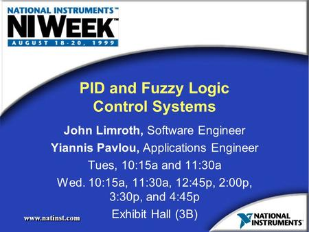 Www.natinst.com PID and Fuzzy Logic Control Systems John Limroth, Software Engineer Yiannis Pavlou, Applications Engineer Tues, 10:15a and 11:30a Wed.
