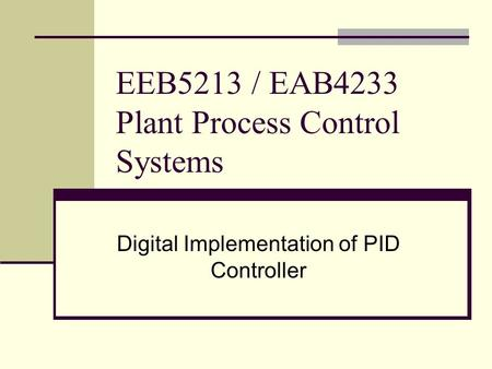 EEB5213 / EAB4233 Plant Process Control Systems Digital Implementation of PID Controller.