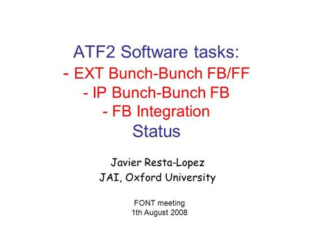 ATF2 Software tasks: - EXT Bunch-Bunch FB/FF - IP Bunch-Bunch FB - FB Integration Status Javier Resta-Lopez JAI, Oxford University FONT meeting 1th August.