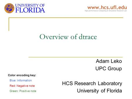 Overview of dtrace Adam Leko UPC Group HCS Research Laboratory University of Florida Color encoding key: Blue: Information Red: Negative note Green: Positive.