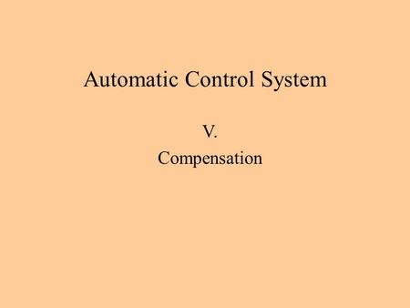 Automatic Control System V. Compensation. If the satisfactory design of the process dynamics can't be obtained by a gain adjustment alone, then some methods.