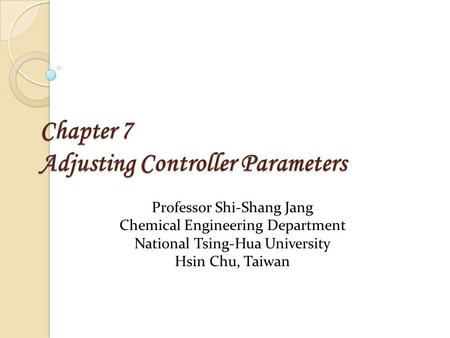 Chapter 7 Adjusting Controller Parameters Professor Shi-Shang Jang Chemical Engineering Department National Tsing-Hua University Hsin Chu, Taiwan.