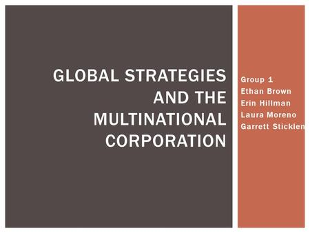 Group 1 Ethan Brown Erin Hillman Laura Moreno Garrett Sticklen GLOBAL STRATEGIES AND THE MULTINATIONAL CORPORATION.