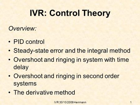 IVR 30/10/2009 Herrmann1 IVR: Control Theory Overview: PID control Steady-state error and the integral method Overshoot and ringing in system with time.