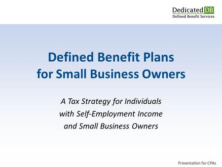 A Tax Strategy for Individuals with Self-Employment Income and Small Business Owners Defined Benefit Plans for Small Business Owners Presentation for CPAs.