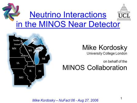 1 Mike Kordosky – NuFact 06 - Aug 27, 2006 Neutrino Interactions in the MINOS Near Detector Mike Kordosky University College London on behalf of the MINOS.