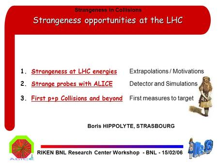 Strangeness opportunities at the LHC RIKEN BNL Research Center Workshop - BNL - 15/02/06 1.Strangeness at LHC energies Extrapolations / Motivations 2.Strange.