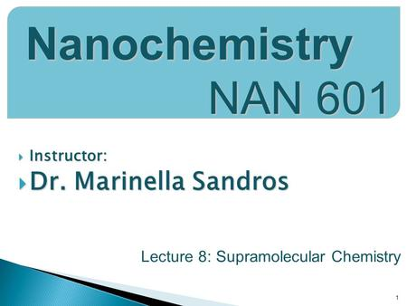  Instructor:  Dr. Marinella Sandros 1 Nanochemistry NAN 601 Lecture 8: Supramolecular Chemistry.
