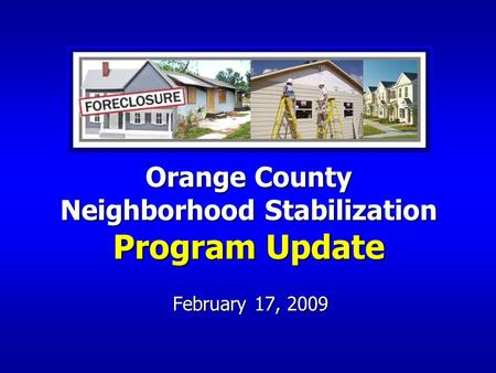 February 17, 2009 Orange County Neighborhood Stabilization Program Update.