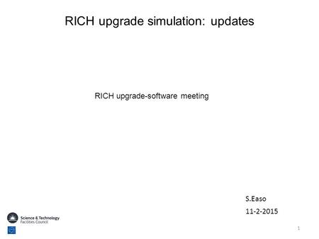RICH upgrade simulation: updates 11-2-2015 RICH upgrade-software meeting 1 S.Easo.