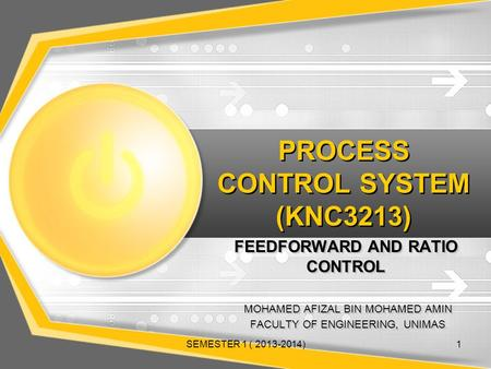 PROCESS CONTROL SYSTEM (KNC3213) FEEDFORWARD AND RATIO CONTROL MOHAMED AFIZAL BIN MOHAMED AMIN FACULTY OF ENGINEERING, UNIMAS MOHAMED AFIZAL BIN MOHAMED.