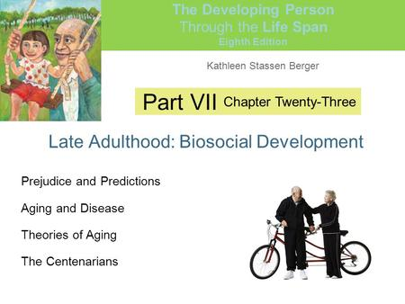 Kathleen Stassen Berger The Developing Person Through the Life Span Eighth Edition Part VII Late Adulthood: Biosocial Development Chapter Twenty-Three.