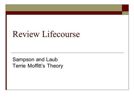 Review Lifecourse Sampson and Laub Terrie Moffitt's Theory.
